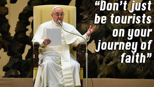 francis don't be tourists on your jouney to faith!!!