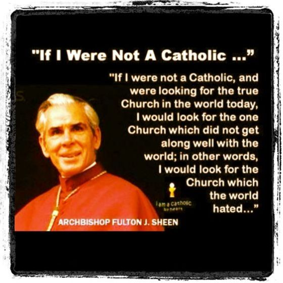 Newchurch Bergoglio gets a long very well with the world...  Look to the underground Traditional Remnant who is even bashed by the so called Vicar of Christ...Venerable Archbishop Fulton Sheen ora pro nobis!!!