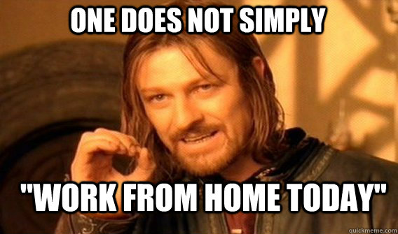one does not simply work from home today